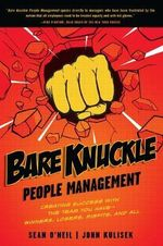 Bare Knuckle People Management : Creating Success with the Team You Have - Winners, Losers, Misfits, and All - Sean O'Neil