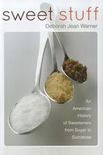 Sweet Stuff : An American History of Sweeteners from Sugar to Sucralose - Deborah Jean Warner