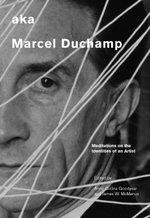 aka Marcel Duchamp : Meditations on the Identities of an Artist
