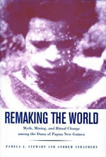 Remaking the World : Myth Mining and Ritual Change Among the Duna of Papua New Guinea - Pamela J. Stewart