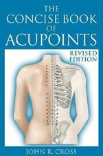 The Concise Book of Acupoints : Anatomically Illustrated Points for Needle, Pressure, Moxa or Magnets - Revised Edition - John R. Cross