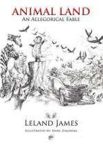 Animal Land : An Allegorical Fable - Leland James