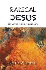 Radical Jesus : The Way of Jesus Then and Now - Professor of History John Vincent