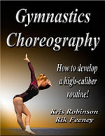Gymnastics Choreography : How to Develop a High-Caliber Routine! - Rik Feeney