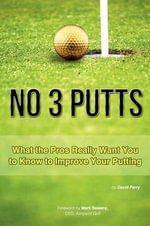 No 3 Putts : What the Pros Really Want You to Know to Improve Your Putting - David Perry