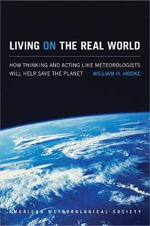 Living on the Real World : How Thinking and Acting Like Meteorologists Will Help Save the Planet - William H. Hooke