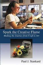 Spark the Creative Flame : Making the Journey from Craft to Art - Paul J. Stankard