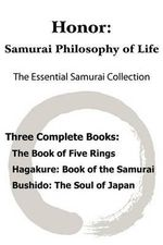 Honor : Samurai Philosophy of Life - The Essential Samurai Collection; The Book of Five Rings, Hagakure: The Way of the Samurai, Bushido: The Soul of Japan. - Musashi Miyamoto