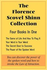 The Florence Scovel Shinn Collection : The Game of Life and How to Play It, Your Word Is Your Wand, the Secret Door to Success, the Power of the Spoken Word - Florence Scovel Shinn