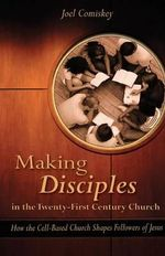 Making Disciples in the Twenty-First Century Church : How the Cell-Based Church Shapes Followers of Jesus - Joel Comiskey