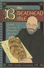 The Breadhead Bible : Father Dominic's Favorite Recipes - Dominic Garramone