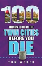 100 Things to Do in the Twin Cities Before You Die - Tom Weber