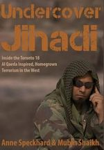 Undercover Jihadi : Inside the Toronto 18 - Al Qaeda Inspired, Homegrown Terrorism in the West - Anne Speckhard