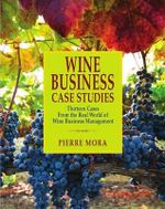 Wine Business Case Studies : Thirteen Cases from the Real World of Wine Business Management - Pierre Mora