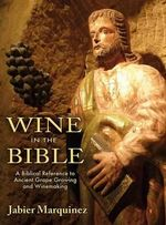 Wine in the Bible : A Biblical Reference to Ancient Grape Growing and Winemaking - Jabier Marquinez
