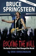 Bruce Springsteen: Rocking the Wall : The Berlin Concert That Changed the World - Erik Kirschbaum