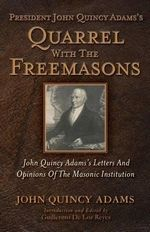 President John Quincy Adams's Quarrel with the Freemasons : John Quincy Adams's Letters and Opinions of the Masonic Institution - John Quincy Adams