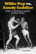 Willie Pep vs. Sandy Saddler : Notes on the Boxing Legends and Epic Rivalry - Doug Werner