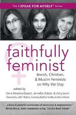 Faithfully Feminist : Jewish, Christian, and Muslim Feminists on Why We Stay