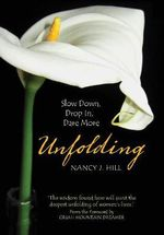 Unfolding : Slow Down, Drop In, Dare More - Nancy Hill