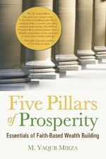 Five Pillars of Prosperity : Essentials of Faith-Based Wealth Building - M. Yaqub Mirza