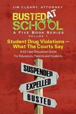 Busted at School, Volume 1. Student Drug Violations - What the Courts Say - Jim Cleary