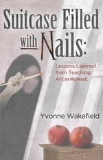 Suitcase Filled with Nails : Lessons Learned from Teaching Art in Kuwait - Yvonne Wakefield