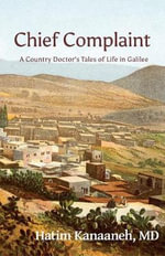 Chief Complaint : A Country Doctor's Tales of Life in Galilee - Hatim Kanaaneh