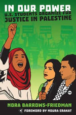 In Our Power : U.S. Students Organize for Justice in Palestine - Nora Barrows-Friedman