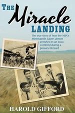 The Miracle Landing : The True Story of How the NBA's Minneapolis Lakers Almost Perished in an Iowa Cornfield During a January Blizzard - Harold Gifford