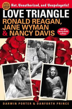 Love Triangle : Ronald Reagan, Jane Wyman, and Nancy Davis -- All the Gossip Unfit to Print - Darwin Porter