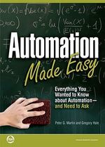 Automation Made Easy : Everything You Wanted to Know About Automation-and Need to Ask - Peter G. Martin
