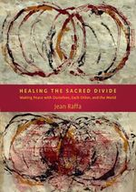 Healing the Sacred Divide : Making Peace with Ourselves, Each Other & the World - Jean Benedict Raffa