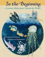 In the Beginning : Creation Myths from Around the World - Carolyn North