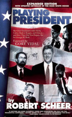 Playing President : My Close Ecounters with Nixon, Carter, Bush I, Reagan, and Clinton--and How They Did Not Prepare Me for George W. Bush - Robert Scheer