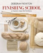 Finishing School : A Master Class for Knitters - Deborah Newton