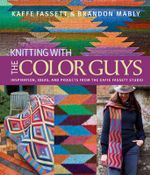 Knitting with the Color Guys : Inspiration, Ideas, and Projects from the Kaffe Fassett Studio - Kaffe Fassett