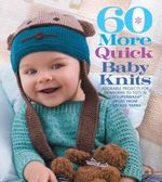 60 More Quick Baby Knits : Adorable Projects for Newborns to Tots in 220 Superwash Sport from Cascade Yarns - Sixth&Spring Books