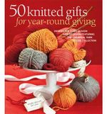 50 Knitted Gifts for Year-round Giving : Designs for Every Season and Occasion Featuring the Universal Yarn Deluxe Collection