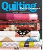 Quilting the New Classics : 20 Inspired Quilt Projects : Traditional to Modern Designs - Michele Muska