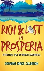 Rich and Lost in Prosperia : A Tropical Tale of Market Economics - Doramas Jorge-Calderon