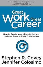 Great Work Great Career : How to Create Your Ultimate Job and Make an Extraordinary Contribution - Dr Stephen R Covey