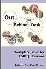 Out Behind the Desk : Workplace Issues for LGBTQ Librarians - Tracy Nectoux