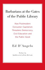 Barbarians at the Gates of the Public Library : How Postmodern Consumer Capitalism Threatens Democracy, Civil Education and the Public Good - Ed D'Angelo