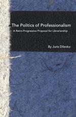 The Politics of Professionalism : A Retro-Progressive Proposal for Librarianship - Juris Dilevko