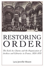 Restoring Order : The Ecole Des Chartes and the Organization of Archives and Libraries in France, 1820-1870 - Lara Jennifer Moore