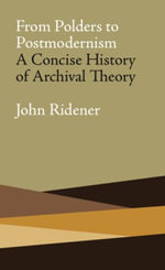 From Polders to Postmodernism : A Concise History of Archival Theory - John Ridener