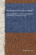 The Demise of the Library School : Personal Reflections on Professional Education in the Modern Corporate University - Richard J. Cox