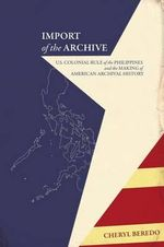 Import of the Archive : U.S. Colonial Rule of the Philippines and the Making of American Archival History - Cheryl Beredo