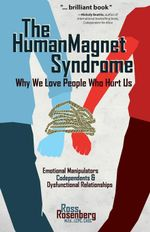 The Human Magnet Syndrome : Why We Love People Who Hurt Us - Ross Rossenberg